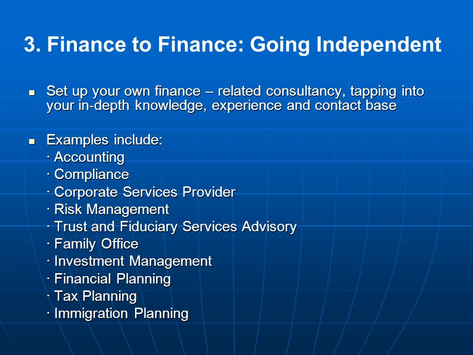 3. Finance to Finance: Going Independent Set up your own finance – related consultancy, tapping into your in-depth knowledge, experience and contact b