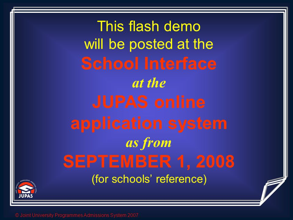 © Joint University Programmes Admissions System 2007 This flash demo will be posted at the School Interface at the JUPAS online application system as from SEPTEMBER 1, 2008 (for schools' reference)