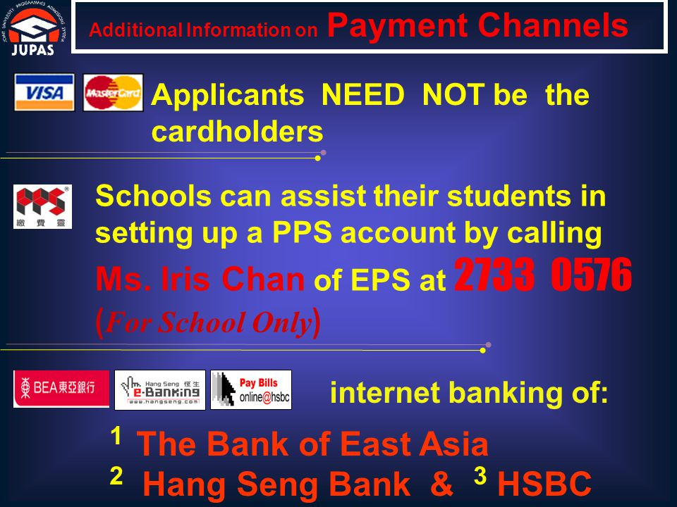 CASH PAYMENT Additional Information on Payment Channels Applicants (with or without a BEA account) can pay IN CASH at any branch of The Bank of East Asia to the following account: Name of Account Joint University Programmes Admissions System (JUPAS) Account No.