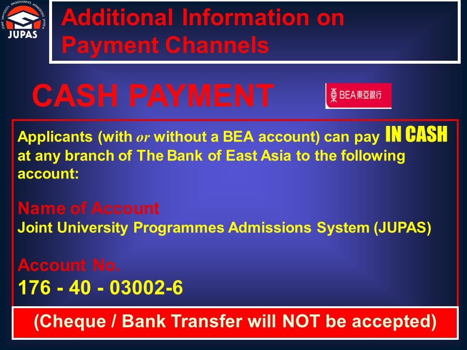 Applicants can also pay IN CASH at the JUPAS Office Applicants are required to print a copy of their payment slip Additional Information on Payment Channels CASH PAYMENT