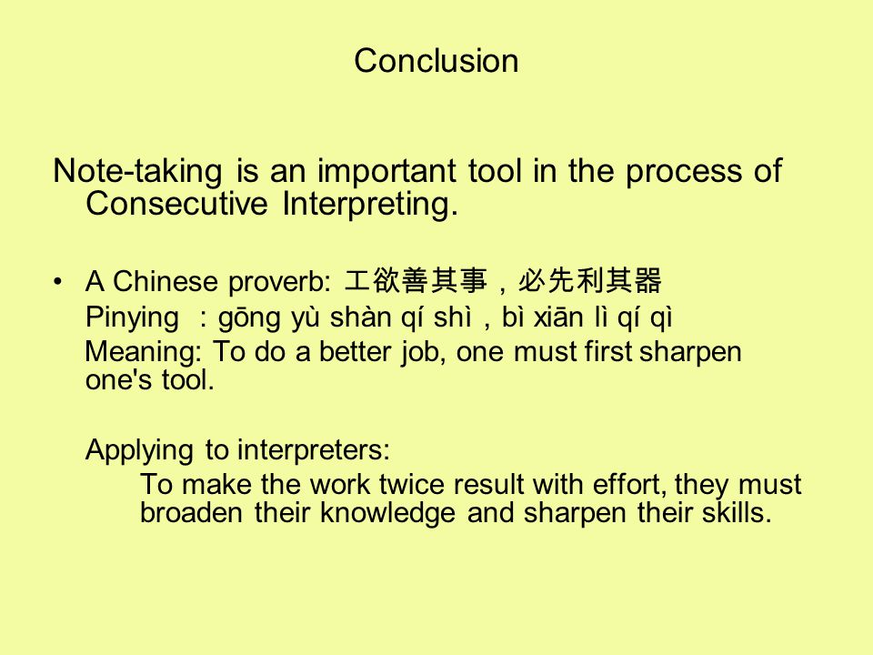 Conclusion Note-taking is an important tool in the process of Consecutive Interpreting. A Chinese proverb: 工欲善其事,必先利其器 Pinying : gōng yù shàn qí shì ,