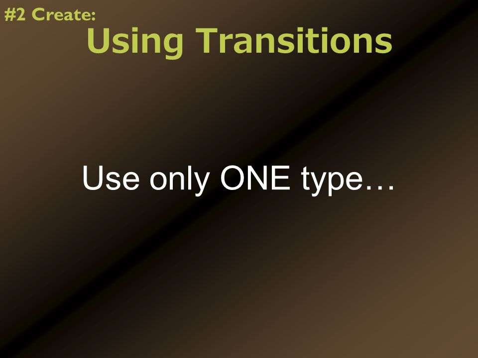 Using Transitions Use only ONE type… #2 Create: