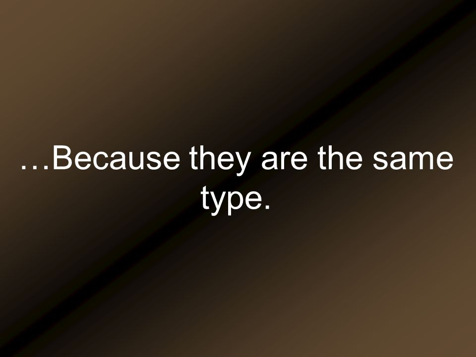…Because they are the same type.