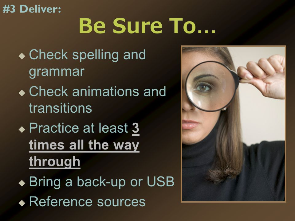 Be Sure To…   Check spelling and grammar   Check animations and transitions   Practice at least 3 times all the way through   Bring a back-up or USB   Reference sources #3 Deliver: