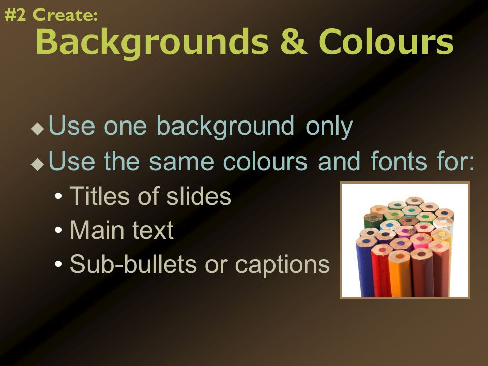 Backgrounds & Colours   Use one background only   Use the same colours and fonts for: Titles of slides Main text Sub-bullets or captions #2 Create: