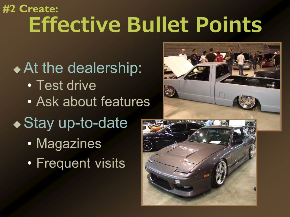 Effective Bullet Points   At the dealership: Test drive Ask about features   Stay up-to-date Magazines Frequent visits #2 Create: