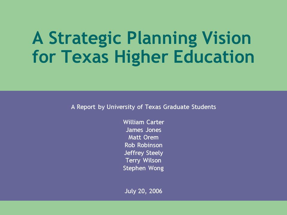 UT Austin Graduate Student Report Our Challenge Identify critical issues facing higher education in Texas – Issues which a strategic plan must address Our deliverable is a landscape or vision – Includes broad recommendations – Links to Closing The Gaps