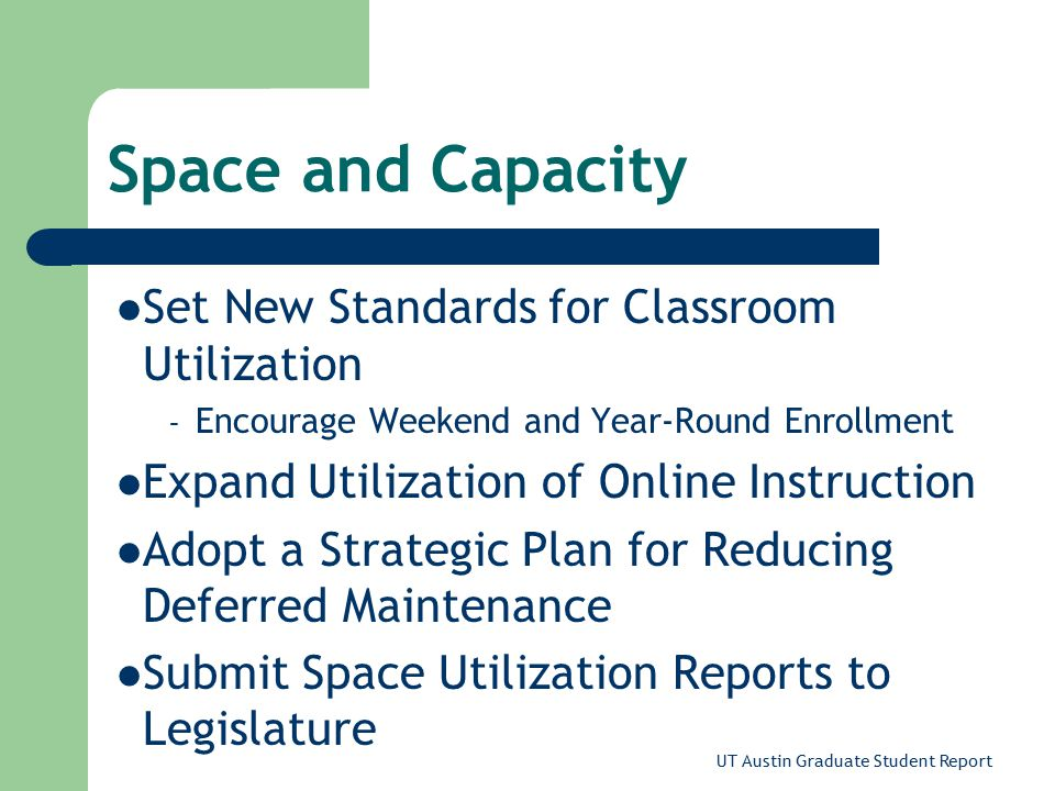 UT Austin Graduate Student Report Space and Capacity Set New Standards for Classroom Utilization – Encourage Weekend and Year-Round Enrollment Expand Utilization of Online Instruction Adopt a Strategic Plan for Reducing Deferred Maintenance Submit Space Utilization Reports to Legislature