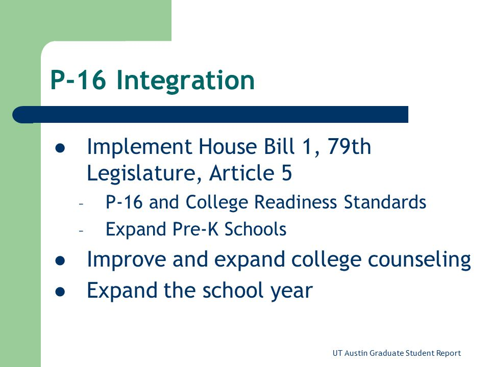 UT Austin Graduate Student Report P-16 Integration Implement House Bill 1, 79th Legislature, Article 5 – P-16 and College Readiness Standards – Expand Pre-K Schools Improve and expand college counseling Expand the school year