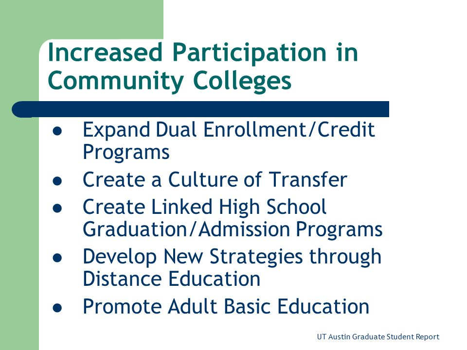 UT Austin Graduate Student Report Increased Participation in Community Colleges Expand Dual Enrollment/Credit Programs Create a Culture of Transfer Create Linked High School Graduation/Admission Programs Develop New Strategies through Distance Education Promote Adult Basic Education