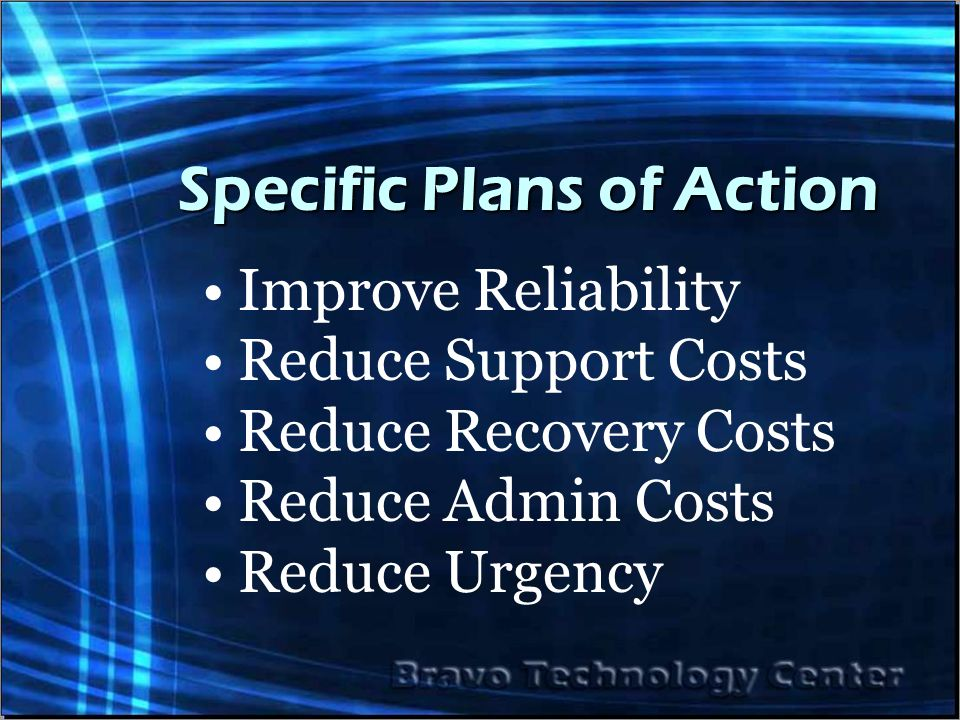 Specific Plans of Action Improve Reliability Reduce Support Costs Reduce Recovery Costs Reduce Admin Costs Reduce Urgency