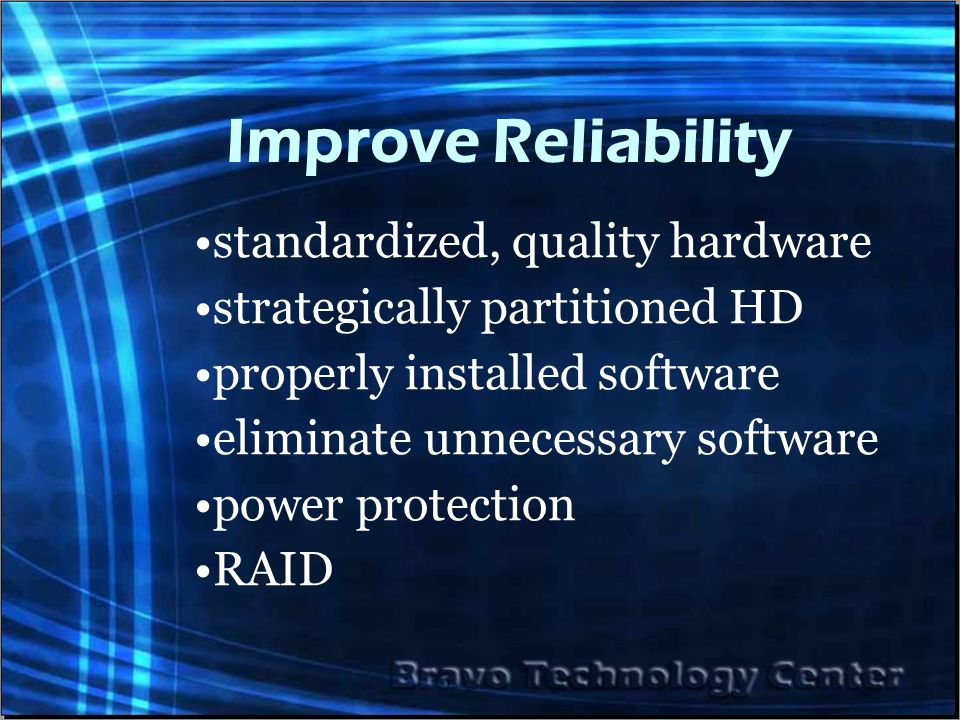 Improve Reliability standardized, quality hardware strategically partitioned HD properly installed software eliminate unnecessary software power protection RAID