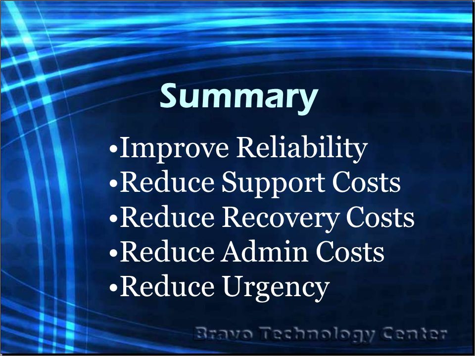 Summary Improve Reliability Reduce Support Costs Reduce Recovery Costs Reduce Admin Costs Reduce Urgency