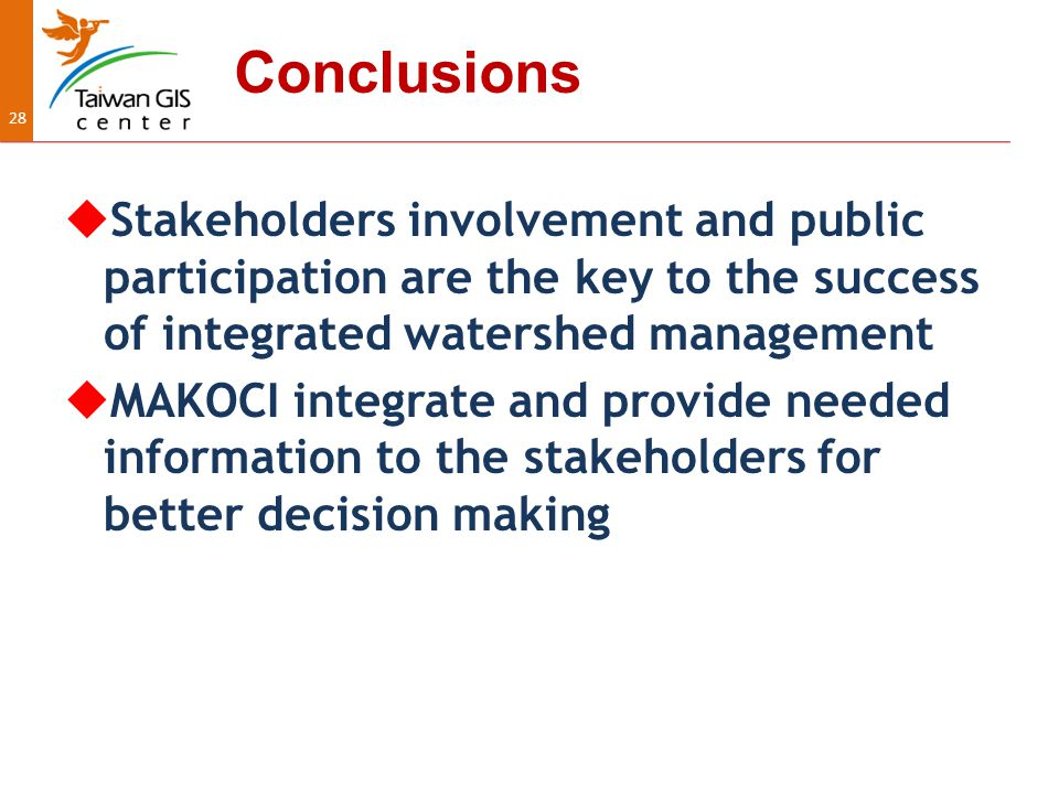 28 Conclusions  Stakeholders involvement and public participation are the key to the success of integrated watershed management  MAKOCI integrate and provide needed information to the stakeholders for better decision making