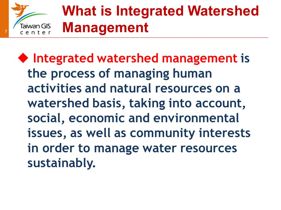 77 What is Integrated Watershed Management  Integrated watershed management is the process of managing human activities and natural resources on a watershed basis, taking into account, social, economic and environmental issues, as well as community interests in order to manage water resources sustainably.