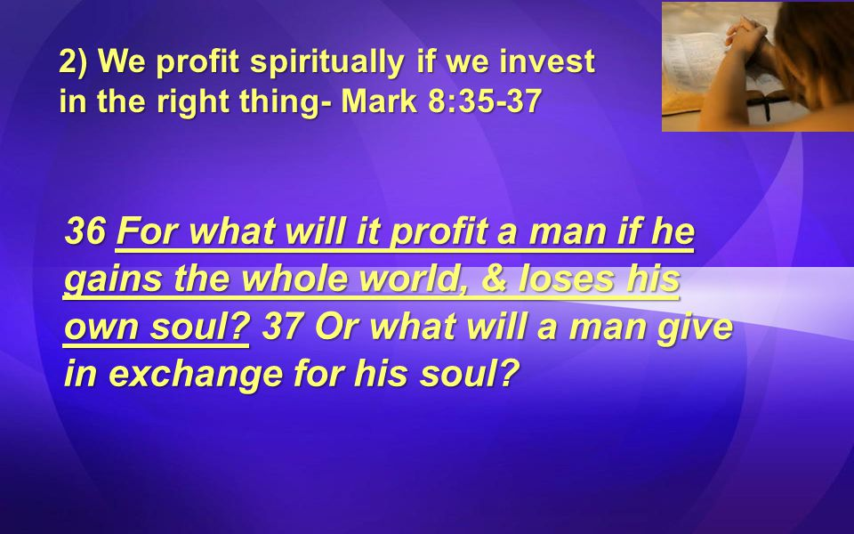 2) We profit spiritually if we invest in the right thing- Mark 8:35-37 36 For what will it profit a man if he gains the whole world, & loses his own soul.