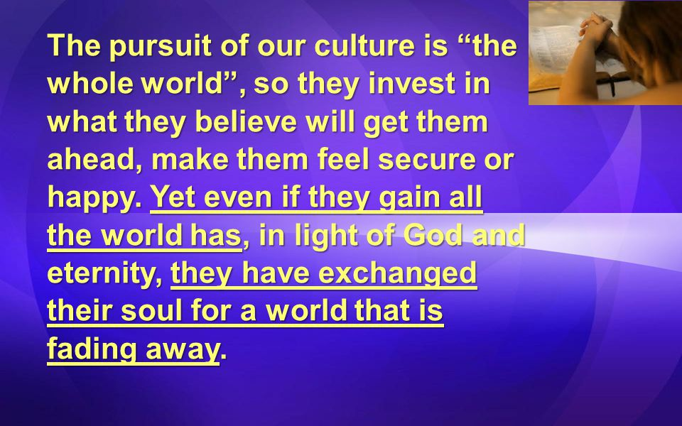 The pursuit of our culture is the whole world , so they invest in what they believe will get them ahead, make them feel secure or happy.