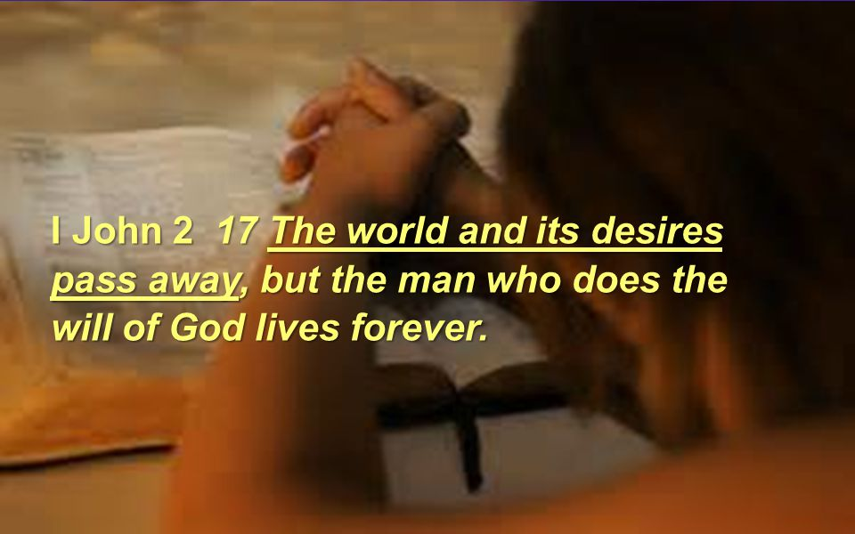 I John 2 17 The world and its desires pass away, but the man who does the will of God lives forever.