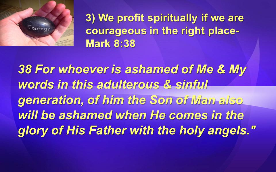 3) We profit spiritually if we are courageous in the right place- Mark 8:38 38 For whoever is ashamed of Me & My words in this adulterous & sinful generation, of him the Son of Man also will be ashamed when He comes in the glory of His Father with the holy angels.