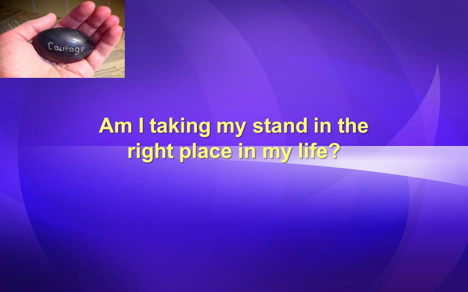 Am I taking my stand in the right place in my life?