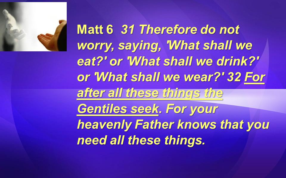 Matt 6 31 Therefore do not worry, saying, What shall we eat? or What shall we drink? or What shall we wear? 32 For after all these things the Gentiles seek.