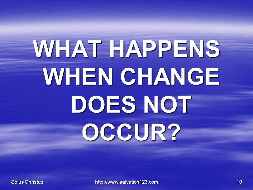 Solus Christushttp://www.salvation123.com10 WHAT HAPPENS WHEN CHANGE DOES NOT OCCUR?