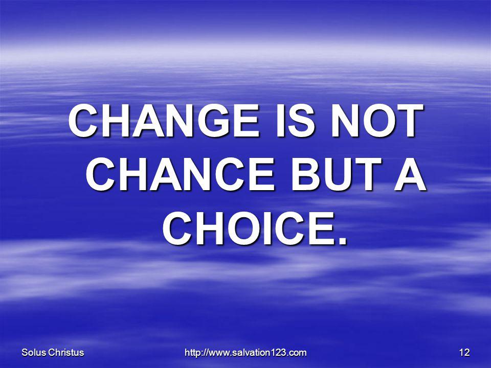 Solus Christushttp://www.salvation123.com12 CHANGE IS NOT CHANCE BUT A CHOICE.