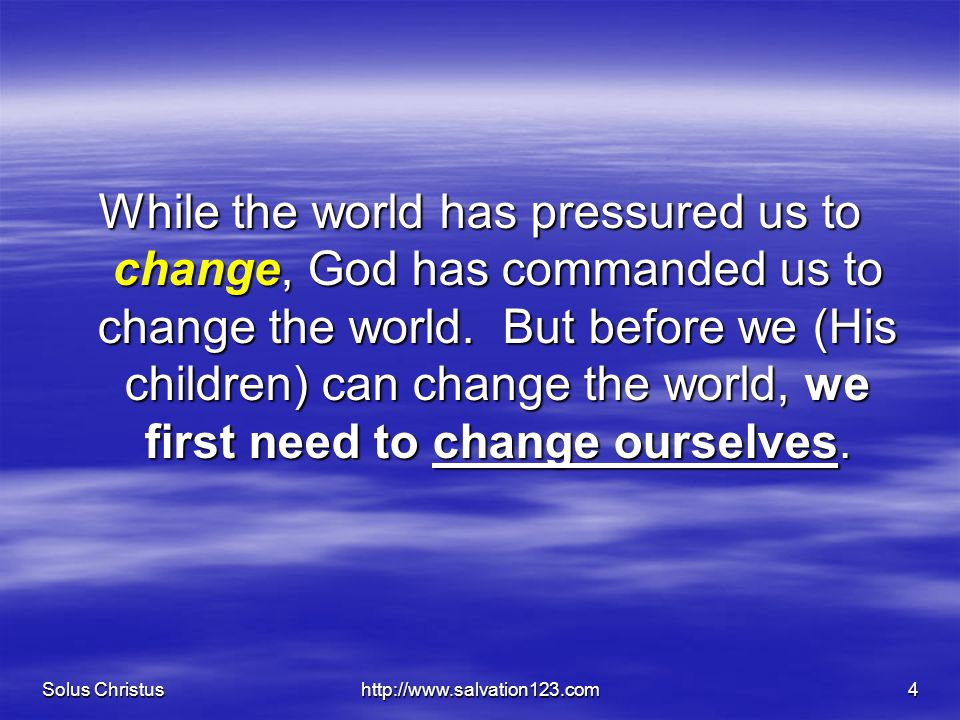 Solus Christushttp://www.salvation123.com4 While the world has pressured us to change, God has commanded us to change the world.