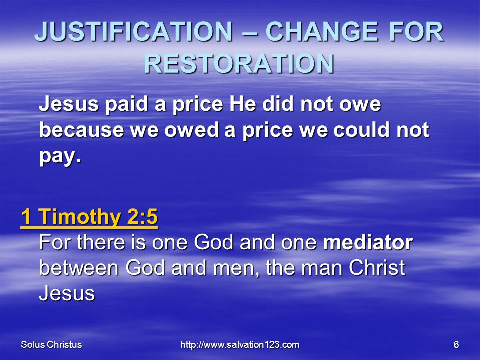 Solus Christushttp://www.salvation123.com6 JUSTIFICATION – CHANGE FOR RESTORATION Jesus paid a price He did not owe because we owed a price we could not pay.