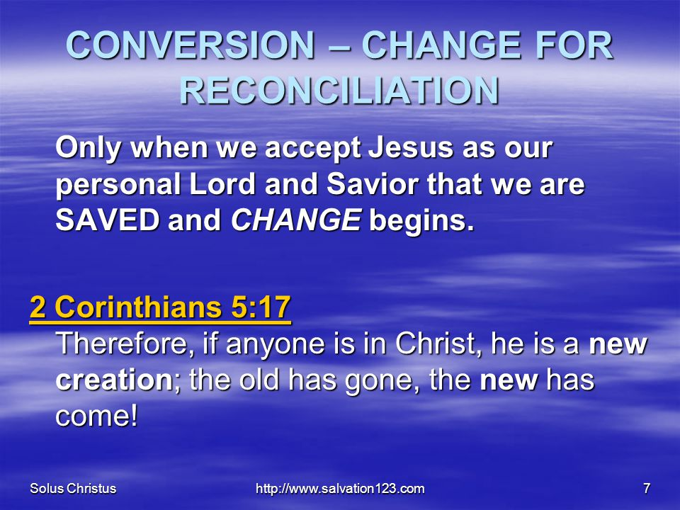 Solus Christushttp://www.salvation123.com7 CONVERSION – CHANGE FOR RECONCILIATION Only when we accept Jesus as our personal Lord and Savior that we ar