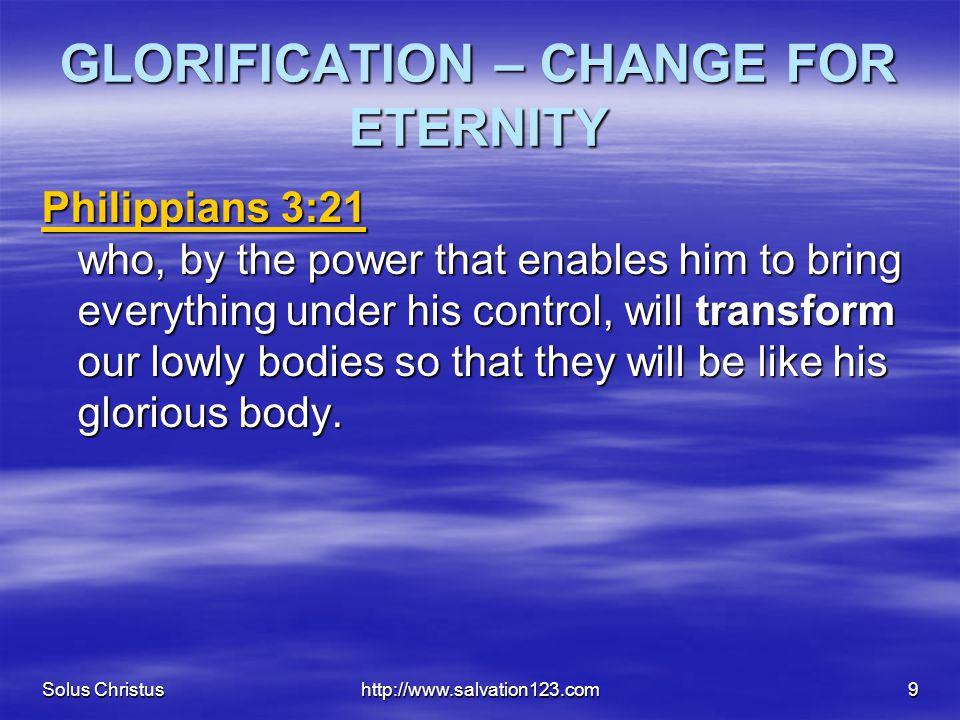 Solus Christushttp://www.salvation123.com9 GLORIFICATION – CHANGE FOR ETERNITY Philippians 3:21 Philippians 3:21 who, by the power that enables him to