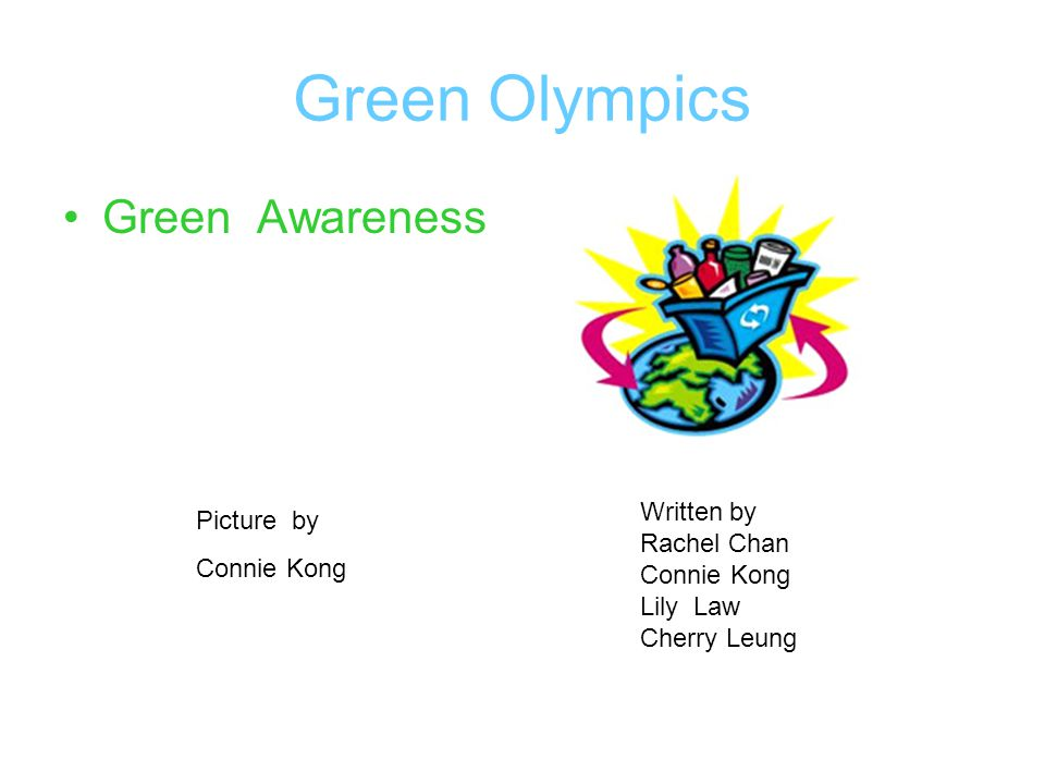 Green Olympics Green Awareness Written by Rachel Chan Connie Kong Lily Law Cherry Leung Picture by Connie Kong