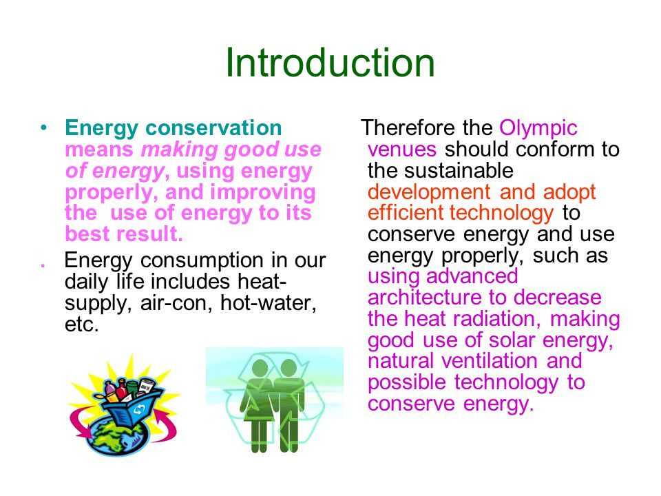 Introduction Energy conservation means making good use of energy, using energy properly, and improving the use of energy to its best result.. Energy c