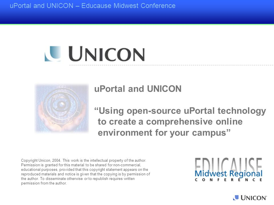 uPortal and UNICON – Educause Midwest Conference uPortal and UNICON Using open-source uPortal technology to create a comprehensive online environment for your campus Copyright Unicon, 2004.