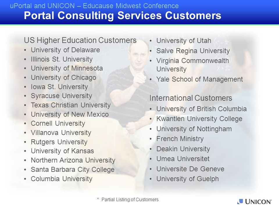 uPortal and UNICON – Educause Midwest Conference * Partial Listing of Customers Portal Consulting Services Customers US Higher Education Customers Uni
