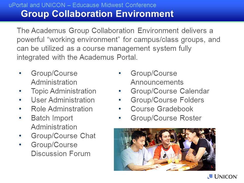 uPortal and UNICON – Educause Midwest Conference Group/Course Administration Topic Administration User Administration Role Adminstration Batch Import Administration Group/Course Chat Group/Course Discussion Forum Group/Course Announcements Group/Course Calendar Group/Course Folders Course Gradebook Group/Course Roster The Academus Group Collaboration Environment delivers a powerful working environment for campus/class groups, and can be utilized as a course management system fully integrated with the Academus Portal.