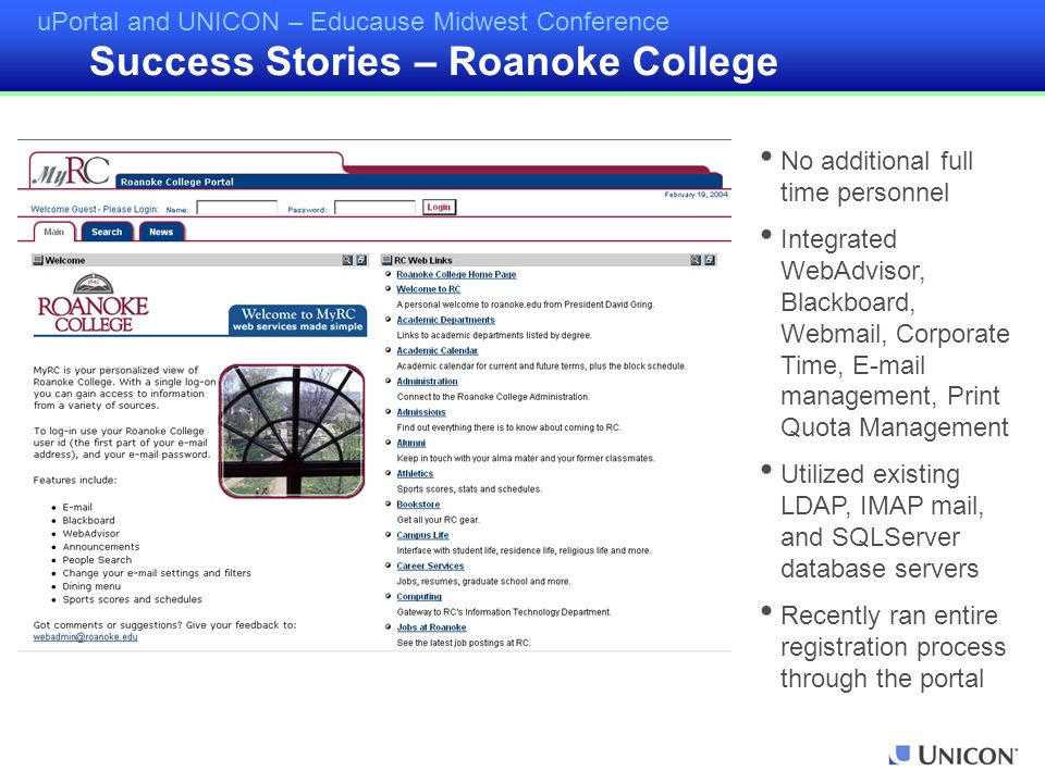 uPortal and UNICON – Educause Midwest Conference Success Stories – Roanoke College No additional full time personnel Integrated WebAdvisor, Blackboard, Webmail, Corporate Time, E-mail management, Print Quota Management Utilized existing LDAP, IMAP mail, and SQLServer database servers Recently ran entire registration process through the portal