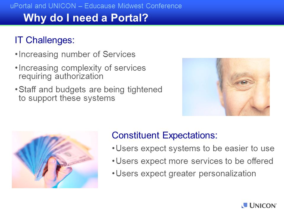 uPortal and UNICON – Educause Midwest Conference Why do I need a Portal? IT Challenges: Increasing number of Services Increasing complexity of service