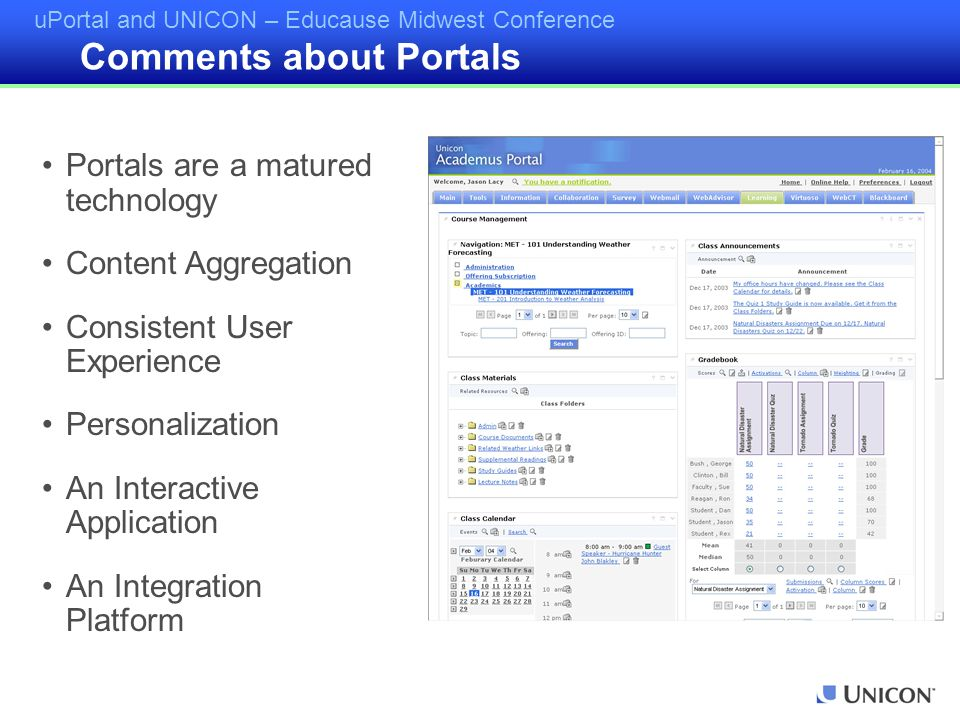 uPortal and UNICON – Educause Midwest Conference ACADEMUS Customers Brooklyn College – Portal Champlain College - Portal El Camino Community College – Portal Grossmont - Cuyamaca Community College District - Portal Lambton College – Portal Lethbridge Community College – Portal Marietta College – Portal New Teacher Center @ UC Santa Cruz – Full Suite Otis College of Art and Design - Portal Randolph-Macon Woman's College – Portal Roanoke College – Portal Saint Leo University – Portal San Diego Community College District - Portal San Joaquin Valley College – Full Suite San Juan College - Portal The Rockefeller University – Portal Trinity University – Portal University of California, Merced – Full Suite Western Kentucky University – Portal Yuba College – Portal