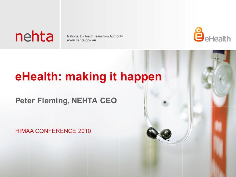 eHealth: making it happen HIMAA CONFERENCE 2010 Peter Fleming, NEHTA CEO