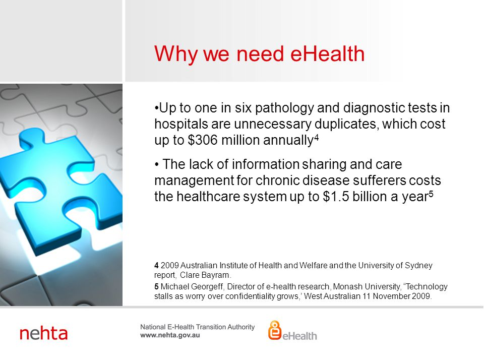 Economic value of eHealth in 2020  Reduction of errors $2.8 billion  Enhanced adherence to best practices $2.3 billion  Improved workforce productivity $1.1 billion  Eliminating duplication of effort $600 million  Better use of infrastructure $600 million  Optimal use of pharmaceuticals $200 million Source: Booze & Company Global E-Health Investment Model