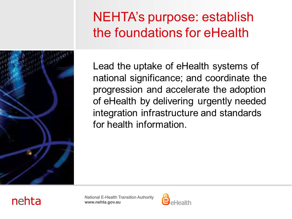 NEHTA's purpose: establish the foundations for eHealth Lead the uptake of eHealth systems of national significance; and coordinate the progression and