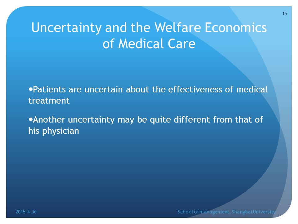 Uncertainty and the Welfare Economics of Medical Care Patients are uncertain about the effectiveness of medical treatment Another uncertainty may be quite different from that of his physician 2015-4-30School of management, Shanghai University 15