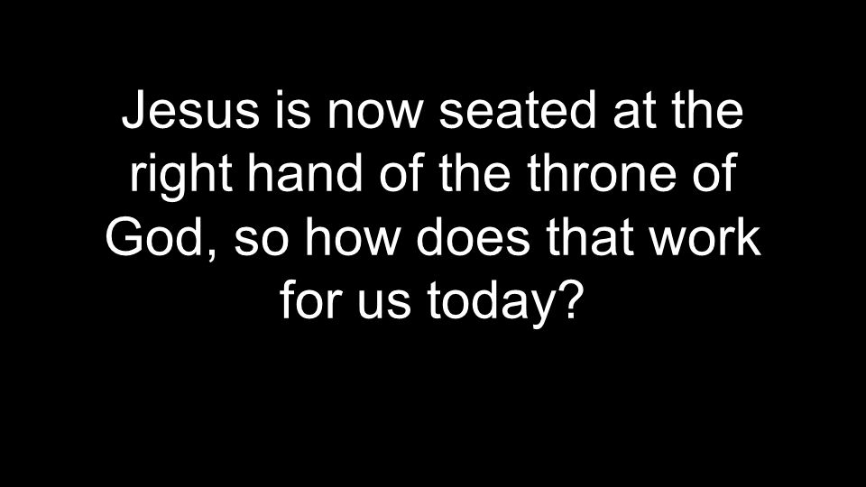 Jesus is now seated at the right hand of the throne of God, so how does that work for us today?
