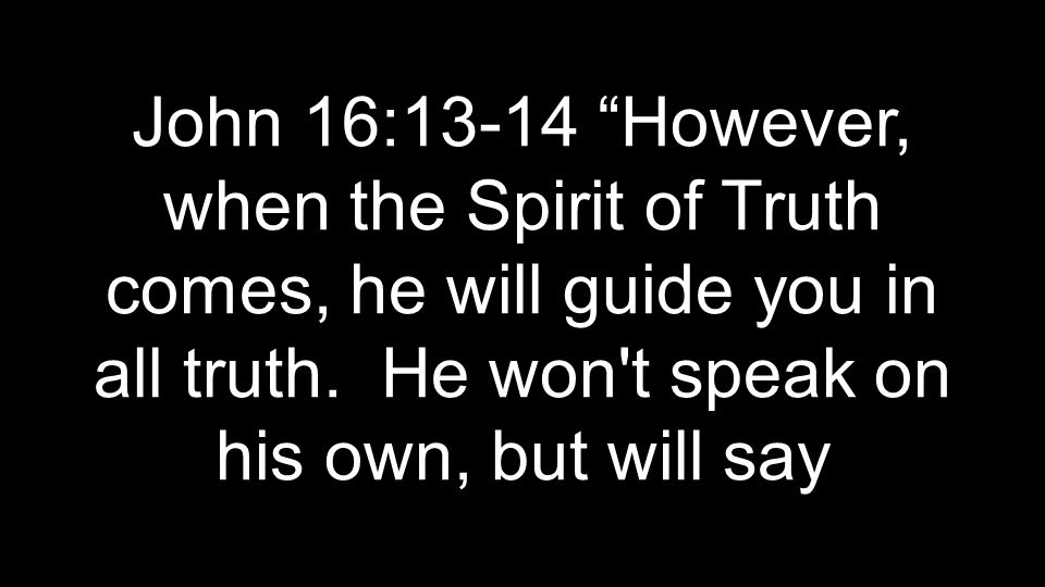 John 16:13-14 However, when the Spirit of Truth comes, he will guide you in all truth.