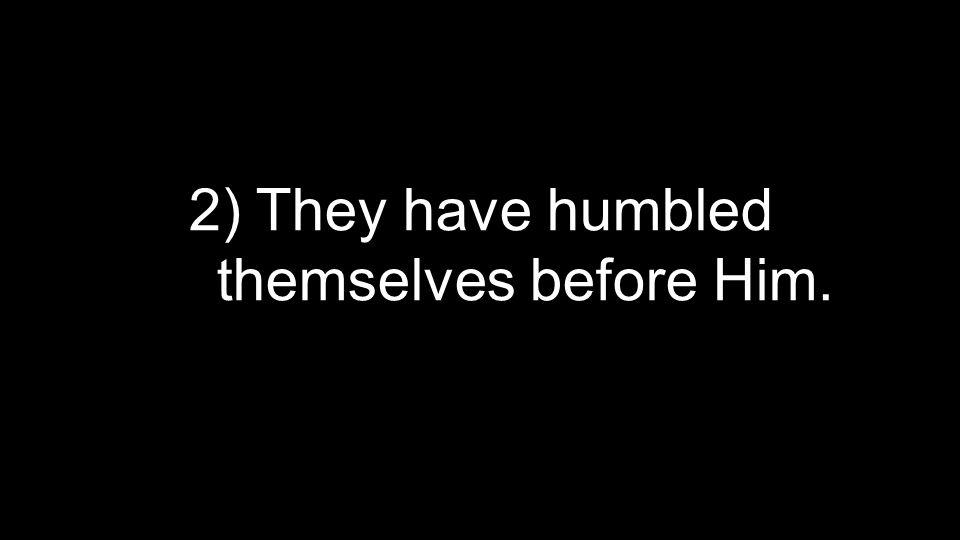 2) They have humbled themselves before Him.