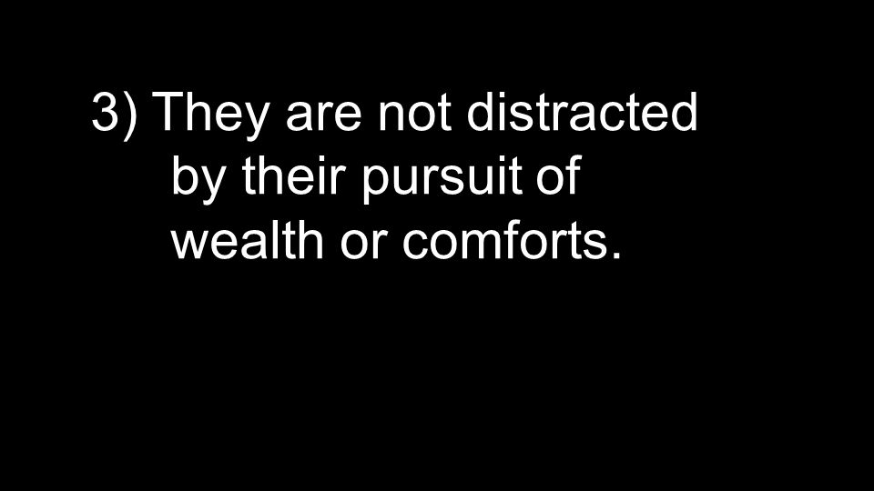 3) They are not distracted by their pursuit of wealth or comforts.