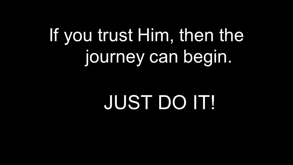 If you trust Him, then the journey can begin. JUST DO IT!