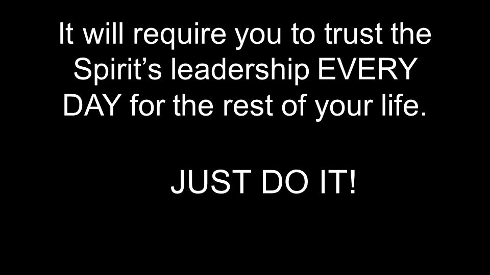 It will require you to trust the Spirit's leadership EVERY DAY for the rest of your life.
