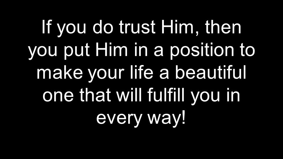 If you do trust Him, then you put Him in a position to make your life a beautiful one that will fulfill you in every way!